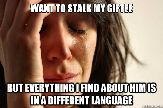 Want to stalk my giftee but everything I find about him is in a different language - Want to stalk my giftee but everything I find about him is in a different language  First World Problems