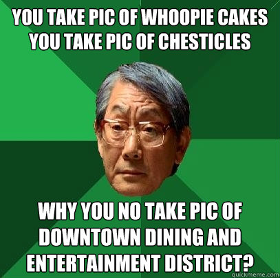 You take pic of whoopie cakes You take pic of chesticles Why you no take pic of downtown dining and entertainment district? - You take pic of whoopie cakes You take pic of chesticles Why you no take pic of downtown dining and entertainment district?  High Expectations Asian Father