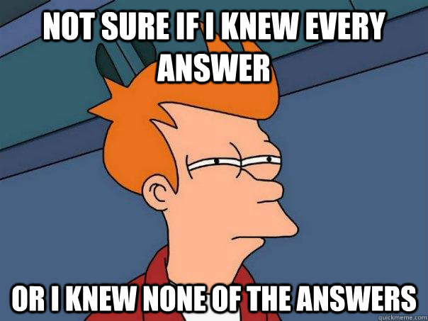 Not sure if I knew every answer Or I knew none of the answers - Not sure if I knew every answer Or I knew none of the answers  Futurama Fry