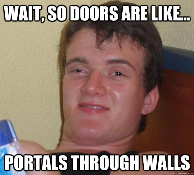 Wait, so doors are like... Portals through walls - Wait, so doors are like... Portals through walls  10 Guy