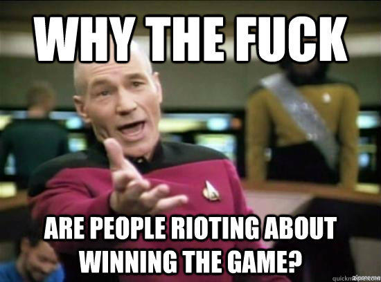 Why the fuck are people rioting about WINNING the game? - Why the fuck are people rioting about WINNING the game?  Annoyed Picard HD