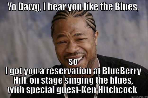 YO DAWG, I HEAR YOU LIKE THE BLUES, SO I GOT YOU A RESERVATION AT BLUEBERRY HILL, ON STAGE SINGING THE BLUES, WITH SPECIAL GUEST-KEN HITCHCOCK  Xzibit meme