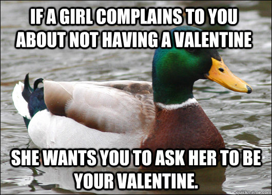 if a girl complains to you about not having a valentine she wants you to ask her to be your valentine.  - if a girl complains to you about not having a valentine she wants you to ask her to be your valentine.   Actual Advice Mallard