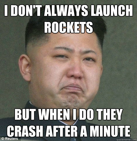 I don't always launch rockets But when I do they crash after a minute - I don't always launch rockets But when I do they crash after a minute  kim jong un