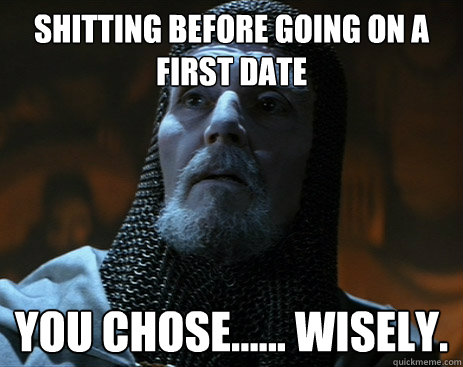 Shitting before going on a first date you chose...... wisely. - Shitting before going on a first date you chose...... wisely.  indy knight