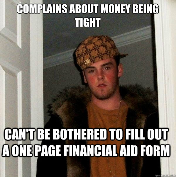 complains about money being tight can't be bothered to fill out a one page financial aid form - complains about money being tight can't be bothered to fill out a one page financial aid form  Scumbag Steve