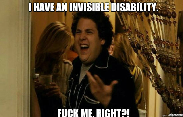 I have an invisible disability. FUCK ME, RIGHT?! - I have an invisible disability. FUCK ME, RIGHT?!  fuck me right