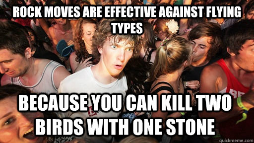 Rock moves are effective against flying types because you can kill two birds with one stone - Rock moves are effective against flying types because you can kill two birds with one stone  Sudden Clarity Clarence