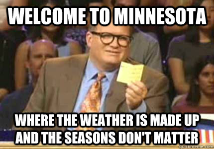 welcome to minnesota Where the weather is made up and the seasons don't matter - welcome to minnesota Where the weather is made up and the seasons don't matter  Whose Line