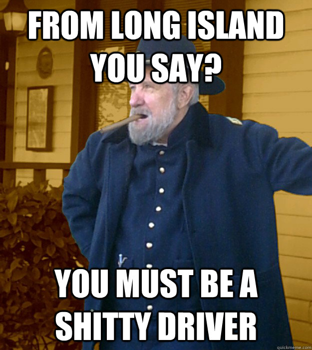 From Long Island you say? you must be a shitty driver