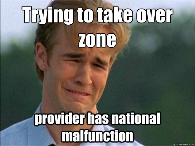 Trying to take over zone provider has national malfunction - Trying to take over zone provider has national malfunction  Dawson Sad