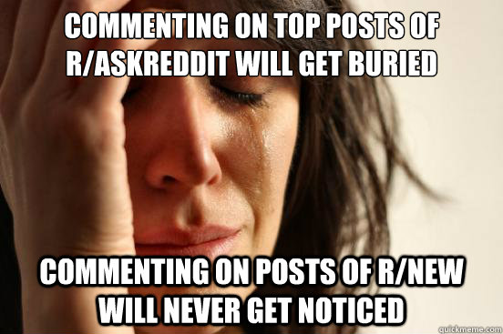 commenting on top posts of r/askreddit will get buried commenting on posts of r/new will never get noticed  - commenting on top posts of r/askreddit will get buried commenting on posts of r/new will never get noticed   First World Problems