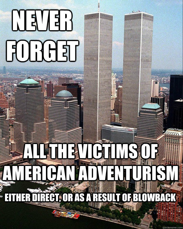 NEVER FORGET ALL THE VICTIMS OF AMERICAN ADVENTURISM EITHER DIRECT, OR AS A RESULT OF BLOWBACK