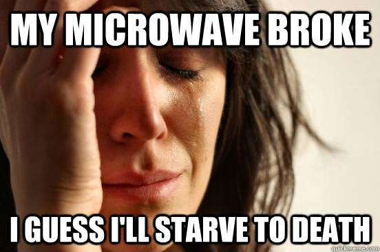 My microwave broke i guess i'll starve to death  First World Problems