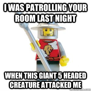 I was patrolling your room last night When this giant 5 headed creature attacked me - I was patrolling your room last night When this giant 5 headed creature attacked me  Misunderstood Lego Man