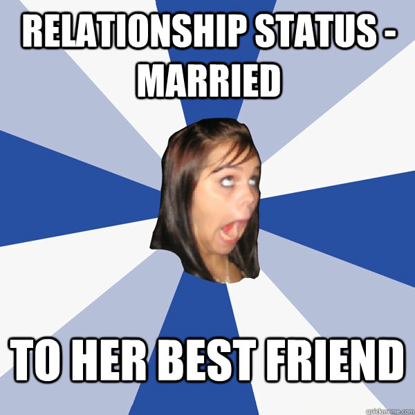 Relationship status - married to her best friend - Relationship status - married to her best friend  Annoying Facebook Girl