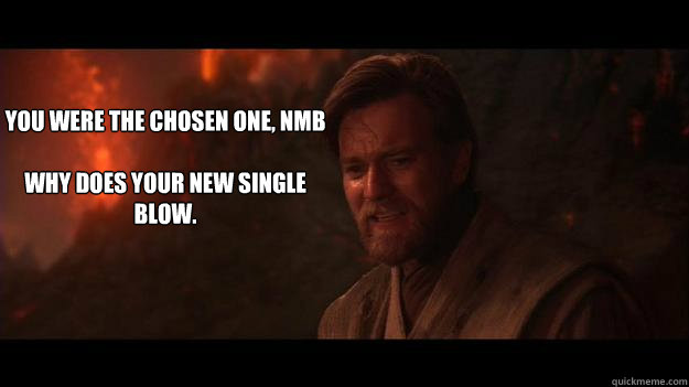 YOU WERE THE CHOSEN ONE, NMB  WHY DOES YOUR NEW SINGLE BLOW.