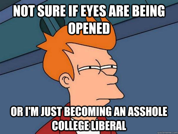 Not sure if eyes are being opened  Or i'm just becoming an asshole college liberal - Not sure if eyes are being opened  Or i'm just becoming an asshole college liberal  Futurama Fry