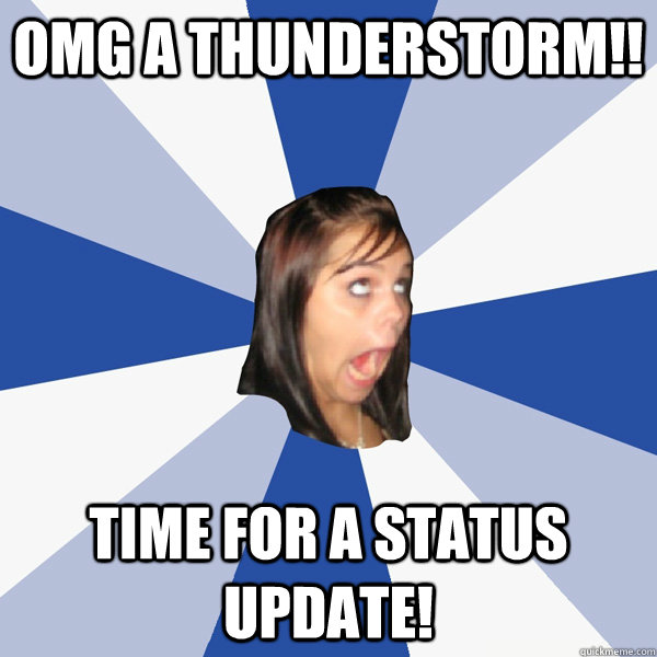 OMG a thunderstorm!! Time for a status update! - OMG a thunderstorm!! Time for a status update!  Annoying Facebook Girl