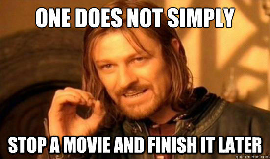 One Does Not Simply Stop a movie and finish it later