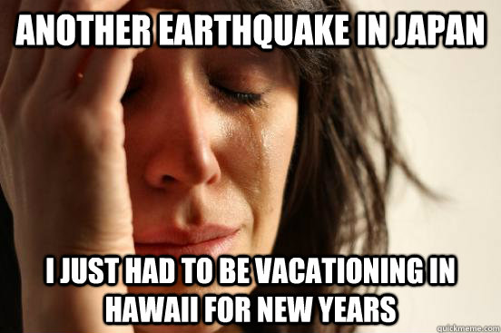another earthquake in japan i just had to be vacationing in hawaii for new years - another earthquake in japan i just had to be vacationing in hawaii for new years  First World Problems
