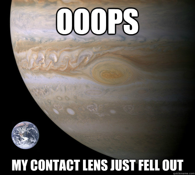 ooops my contact lens just fell out - ooops my contact lens just fell out  Condescending Jupiter