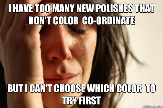 I have too many new polishes that don't color  co-ordinate but i can't choose which color  to try first - I have too many new polishes that don't color  co-ordinate but i can't choose which color  to try first  First World Problems
