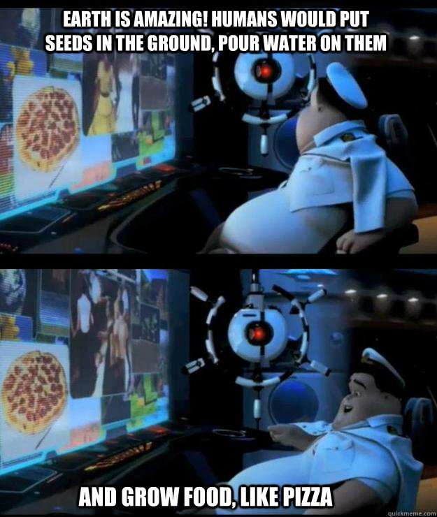 Earth is amazing! Humans would put seeds in the ground, pour water on them  And grow food, like pizza  Wall-e captain
