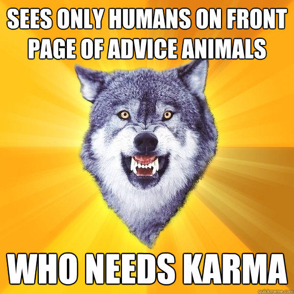 sEES ONLY HUMANS ON FRONT PAGE OF ADVICE ANIMALS WHO NEEDS KARMA - sEES ONLY HUMANS ON FRONT PAGE OF ADVICE ANIMALS WHO NEEDS KARMA  Courage Wolf