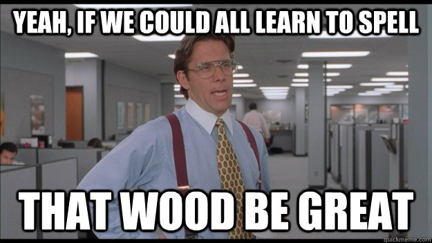 Yeah, if we could all learn to spell That wood be great - Yeah, if we could all learn to spell That wood be great  Office Space Lumbergh HD