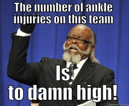 THE NUMBER OF ANKLE INJURIES ON THIS TEAM IS TO DAMN HIGH! Too Damn High