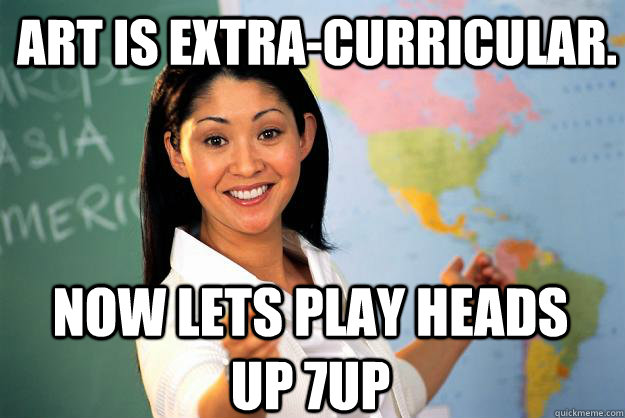 Art is extra-curricular. Now lets play Heads Up 7up - Art is extra-curricular. Now lets play Heads Up 7up  Unhelpful High School Teacher