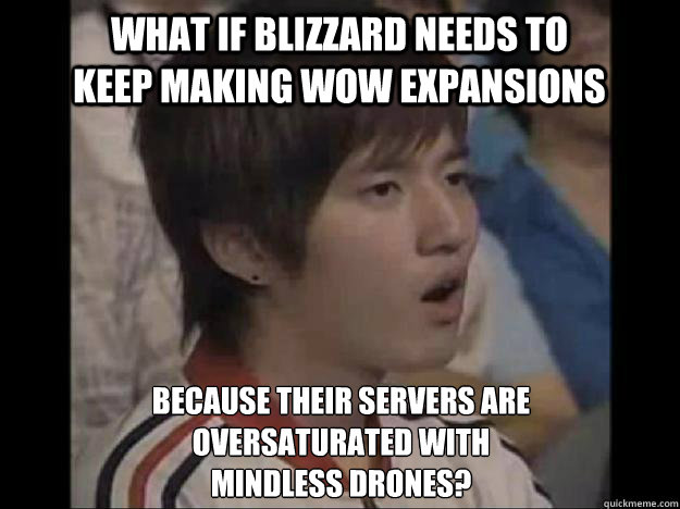 What if Blizzard needs to keep making wow expansions because their servers are oversaturated with mindless drones?