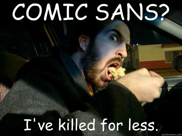COMIC SANS? I've killed for less.