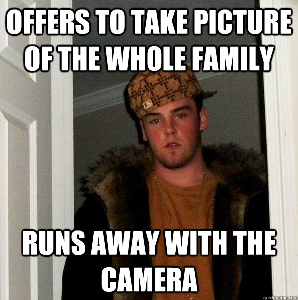 Offers to take picture of the whole family Runs away with the camera - Offers to take picture of the whole family Runs away with the camera  Scumbag Steve