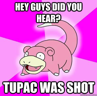Hey guys did you hear? Tupac was shot - Hey guys did you hear? Tupac was shot  Slowpoke