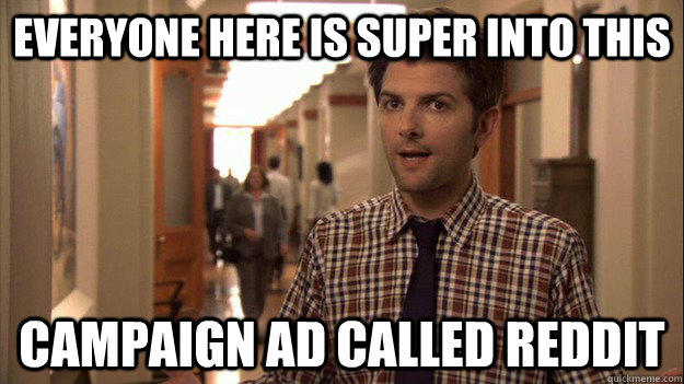 Everyone here is super into this campaign ad called reddit - Everyone here is super into this campaign ad called reddit  Confused Ben Wyatt