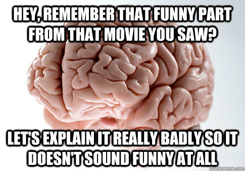 Hey, remember that funny part from that movie you saw? Let's explain it really badly so it doesn't sound funny at ALL - Hey, remember that funny part from that movie you saw? Let's explain it really badly so it doesn't sound funny at ALL  Scumbag Brain