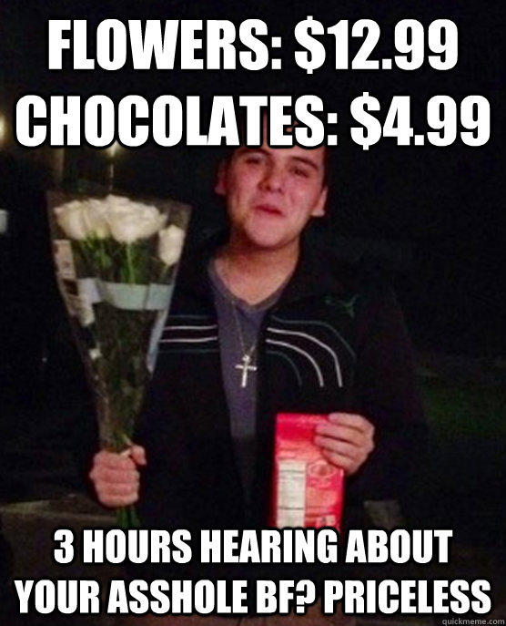 Flowers: $12.99 CHocolates: $4.99 3 hours hearing about your asshole bf? priceless