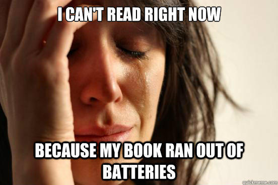 I can't read right now because my book ran out of batteries  - I can't read right now because my book ran out of batteries   First World Problems