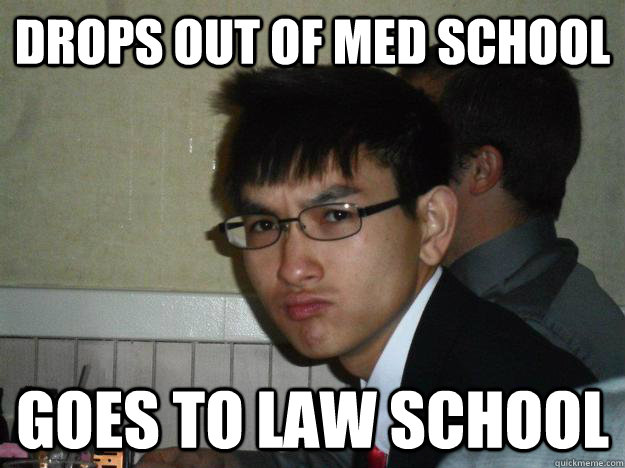 Drops out of med school goes to law school - Drops out of med school goes to law school  Rebellious Asian