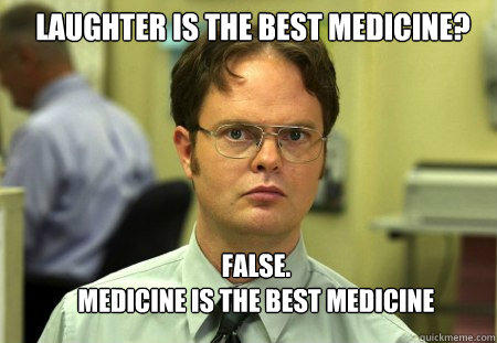 Laughter is the best medicine? FALSE.   Medicine is the best medicine  Schrute