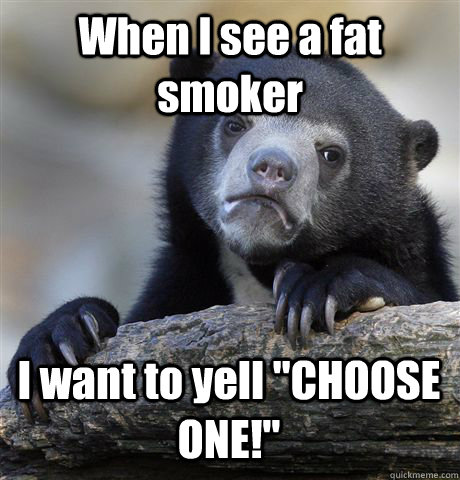 When I see a fat smoker I want to yell
