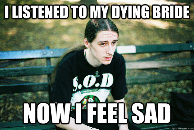 I listened to my dying bride now I feel sad - I listened to my dying bride now I feel sad  First World Metal Problems