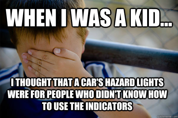 WHEN I WAS A KID... i thought that a car's hazard lights were for people who didn't know how to use the indicators - WHEN I WAS A KID... i thought that a car's hazard lights were for people who didn't know how to use the indicators  Confession kid