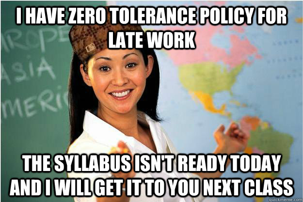 I have zero tolerance policy for late work The syllabus isn't ready today and I will get it to you next class - I have zero tolerance policy for late work The syllabus isn't ready today and I will get it to you next class  Scumbag Teacher