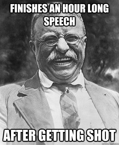 finishes an hour long speech after getting shot - finishes an hour long speech after getting shot  Teddy Roosevelt Troll