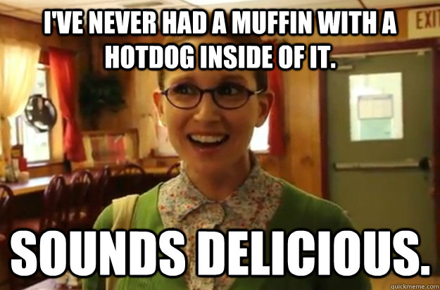 I've never had a muffin with a hotdog inside of it. Sounds delicious. - I've never had a muffin with a hotdog inside of it. Sounds delicious.  Sexually Oblivious Female