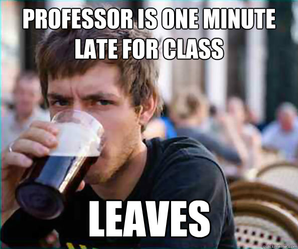 Professor is one minute late for class Leaves - Professor is one minute late for class Leaves  Lazy College Senior
