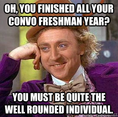 oh, you finished all your convo freshman year? you must be quite the well rounded individual. - oh, you finished all your convo freshman year? you must be quite the well rounded individual.  convocation wonka